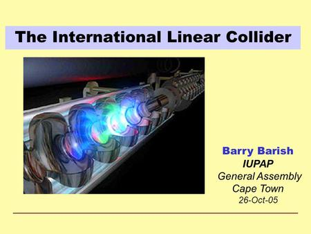 The International Linear Collider Barry Barish IUPAP General Assembly Cape Town 26-Oct-05.