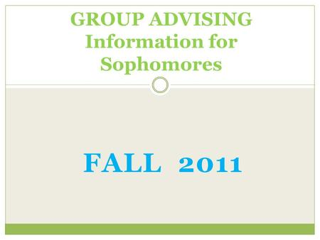 FALL 2011 GROUP ADVISING Information for Sophomores.