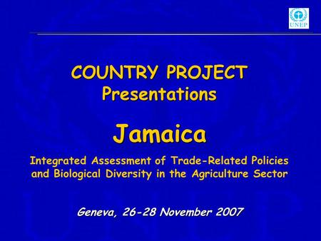 COUNTRY PROJECT Presentations Jamaica Integrated Assessment of Trade-Related Policies and Biological Diversity in the Agriculture Sector Geneva, 26-28.