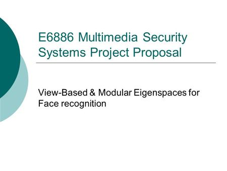 E6886 Multimedia Security Systems Project Proposal View-Based & Modular Eigenspaces for Face recognition.