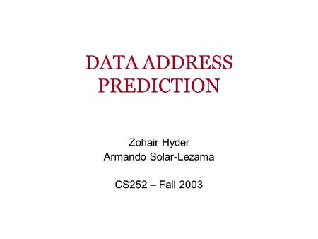 DATA ADDRESS PREDICTION Zohair Hyder Armando Solar-Lezama CS252 – Fall 2003.