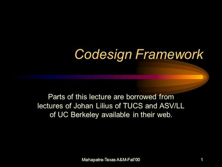 Mahapatra-Texas A&M-Fall'001 Codesign Framework Parts of this lecture are borrowed from lectures of Johan Lilius of TUCS and ASV/LL of UC Berkeley available.