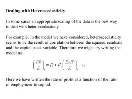 Dealing with Heteroscedasticity In some cases an appropriate scaling of the data is the best way to deal with heteroscedasticity. For example, in the model.