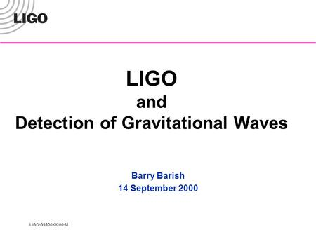 LIGO-G9900XX-00-M LIGO and Detection of Gravitational Waves Barry Barish 14 September 2000.