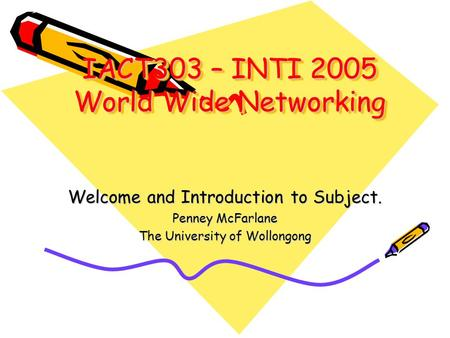 IACT303 – INTI 2005 World Wide Networking Welcome and Introduction to Subject. Penney McFarlane The University of Wollongong.