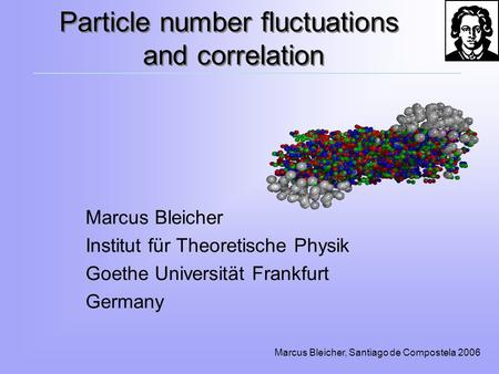 Marcus Bleicher, Santiago de Compostela 2006 Particle number fluctuations and correlation Marcus Bleicher Institut für Theoretische Physik Goethe Universität.