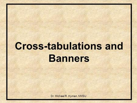 Dr. Michael R. Hyman, NMSU Cross-tabulations and Banners.