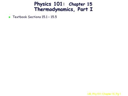 UB, Phy101: Chapter 15, Pg 1 Physics 101: Chapter 15 Thermodynamics, Part I l Textbook Sections 15.1 – 15.5.
