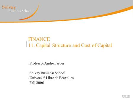 FINANCE 11. Capital Structure and Cost of Capital Professor André Farber Solvay Business School Université Libre de Bruxelles Fall 2006.