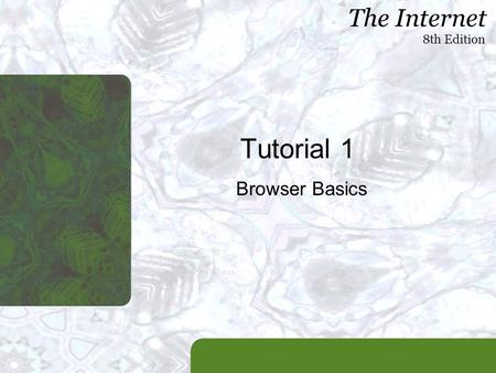 The Internet 8th Edition Tutorial 1 Browser Basics.