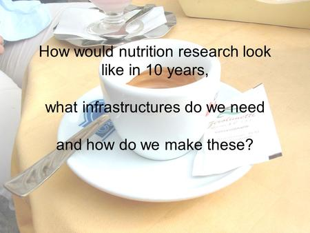 How would nutrition research look like in 10 years, what infrastructures do we need and how do we make these?