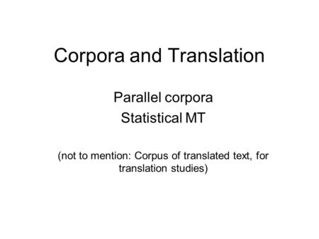 Corpora and Translation Parallel corpora Statistical MT (not to mention: Corpus of translated text, for translation studies)