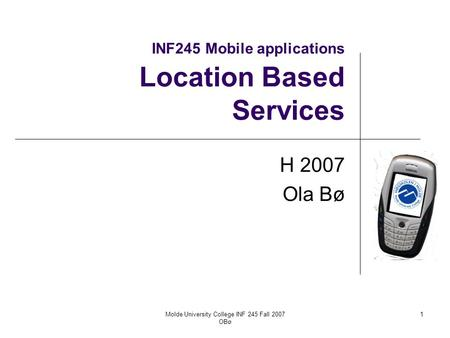 Molde University College INF 245 Fall 2007 OBø 1 INF245 Mobile applications Location Based Services H 2007 Ola Bø.