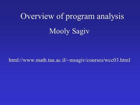 Overview of program analysis Mooly Sagiv html://www.math.tau.ac.il/~msagiv/courses/wcc03.html.