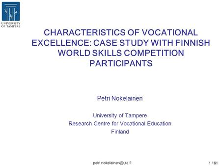 1 / 61 CHARACTERISTICS OF VOCATIONAL EXCELLENCE: CASE STUDY WITH FINNISH WORLD SKILLS COMPETITION PARTICIPANTS Petri Nokelainen.