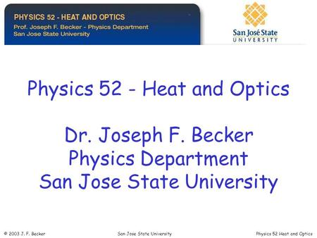 Physics 52 - Heat and Optics Dr. Joseph F. Becker Physics Department San Jose State University © 2003 J. F. Becker San Jose State University Physics 52.