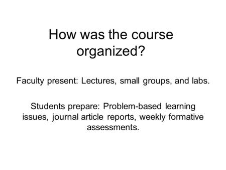How was the course organized? Faculty present: Lectures, small groups, and labs. Students prepare: Problem-based learning issues, journal article reports,
