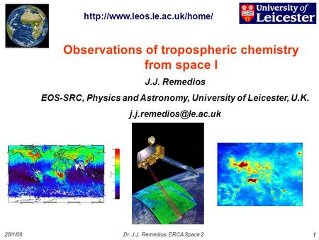 28/1/08Dr. J.J. Remedios, ERCA Space 2 1 Observations of tropospheric chemistry from space I J.J. Remedios EOS-SRC, Physics and Astronomy, University of.