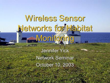 Wireless Sensor Networks for Habitat Monitoring Jennifer Yick Network Seminar October 10, 2003.