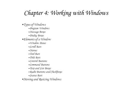Chapter 4: Working with Windows Types of Windows –Program Windows –Message Boxes –Dialog Boxes Elements of a Window –Window Panes –Scroll Bars –Menus –Tool.