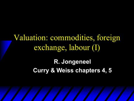 Valuation: commodities, foreign exchange, labour (I) R. Jongeneel Curry & Weiss chapters 4, 5.