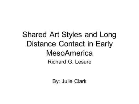 Shared Art Styles and Long Distance Contact in Early MesoAmerica Richard G. Lesure By: Julie Clark.