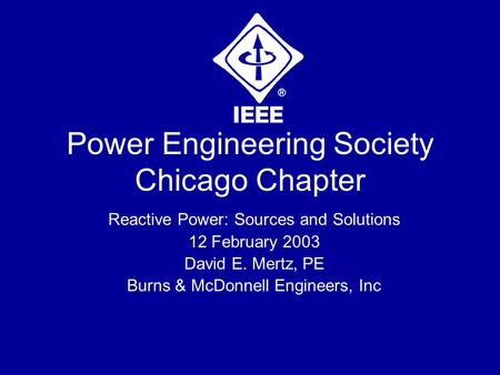Power Engineering Society Chicago Chapter Reactive Power: Sources and Solutions 12 February 2003 David E. Mertz, PE Burns & McDonnell Engineers, Inc.