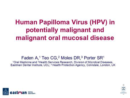 Human Papilloma Virus (HPV) in potentially malignant and malignant oral mucosal disease Faden A, 1 Teo CG, 2 Moles DR, 3 Porter SR 1 1 Oral Medicine and.