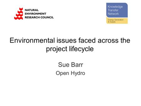 Environmental issues faced across the project lifecycle Sue Barr Open Hydro.