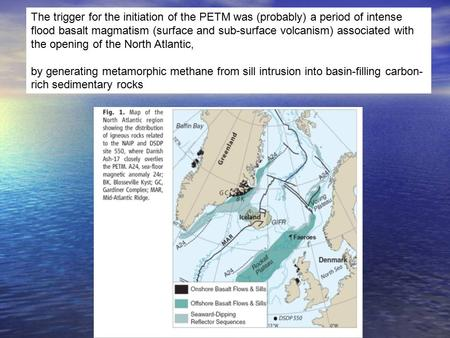 The trigger for the initiation of the PETM was (probably) a period of intense flood basalt magmatism (surface and sub-surface volcanism) associated with.