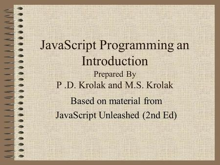 JavaScript Programming an Introduction Prepared By P.D. Krolak and M.S. Krolak Based on material from JavaScript Unleashed (2nd Ed)