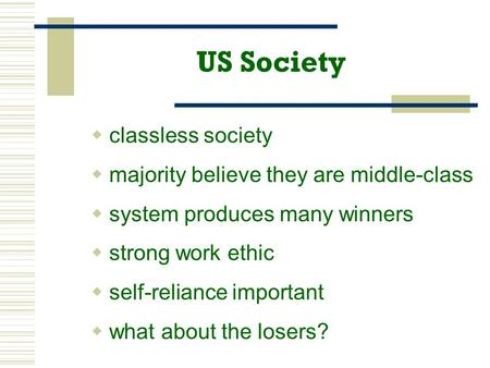 US Society  classless society  majority believe they are middle-class  system produces many winners  strong work ethic  self-reliance important 