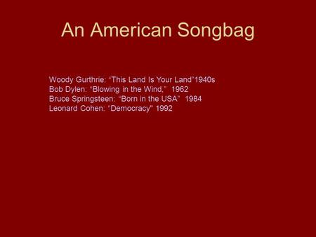 "An American Songbag Woody Gurthrie: ""This Land Is Your Land""1940s Bob Dylen: ""Blowing in the Wind,"" 1962 Bruce Springsteen: ""Born in the USA"" 1984 Leonard."