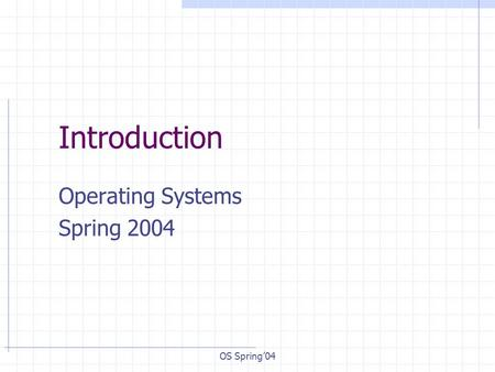 OS Spring'04 Introduction Operating Systems Spring 2004.
