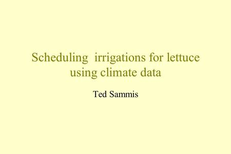 Scheduling irrigations for lettuce using climate data Ted Sammis.