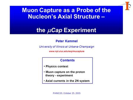 Muon Capture as a Probe of the Nucleon's Axial Structure – the  Cap Experiment Peter Kammel University of Illinois at Urbana-Champaign www.npl.uiuc.edu/exp/mucapture.