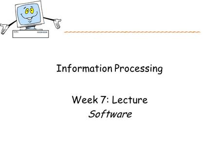 Information Processing Week 7: Lecture Software. Objectives for Week 7 After studying this week's work, you should: Have an overall knowledge of the different.