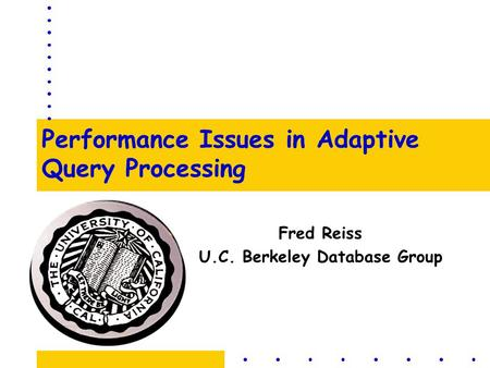 Performance Issues in Adaptive Query Processing Fred Reiss U.C. Berkeley Database Group.