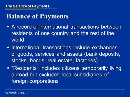 Carbaugh, Chap. 11 1 The Balance of Payments Balance of Payments  A record of international transactions between residents of one country and the rest.