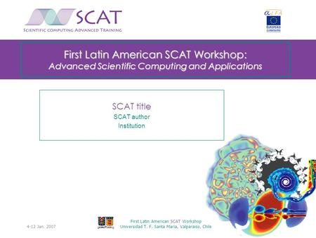 4-12 Jan. 2007 First Latin American SCAT Workshop Universidad T. F. Santa Maria, Valparaiso, Chile 0 First Latin American SCAT Workshop: Advanced Scientific.