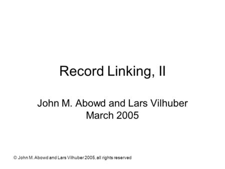 © John M. Abowd and Lars Vilhuber 2005, all rights reserved Record Linking, II John M. Abowd and Lars Vilhuber March 2005.