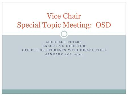 MICHELLE PETERS EXECUTIVE DIRECTOR OFFICE FOR STUDENTS WITH DISABILITIES JANUARY 21 ST, 2010 Vice Chair Special Topic Meeting: OSD.