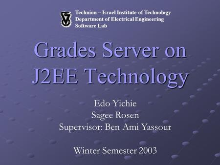Technion – Israel Institute of Technology Department of Electrical Engineering Software Lab Grades Server on J2EE Technology Edo Yichie Sagee Rosen Supervisor: