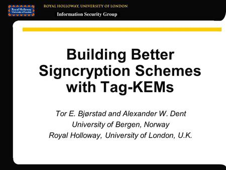 Building Better Signcryption Schemes with Tag-KEMs Tor E. Bjørstad and Alexander W. Dent University of Bergen, Norway Royal Holloway, University of London,