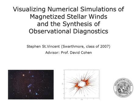 Stephen St.Vincent (Swarthmore, class of 2007) Advisor: Prof. David Cohen Visualizing Numerical Simulations of Magnetized Stellar Winds and the Synthesis.