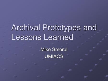 Archival Prototypes and Lessons Learned Mike Smorul UMIACS.