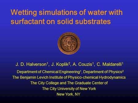 Wetting simulations of water with surfactant on solid substrates J. D. Halverson 1, J. Koplik 2, A. Couzis 1, C. Maldarelli 1 The City College and The.
