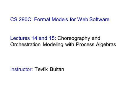 CS 290C: Formal Models for Web Software Lectures 14 and 15: Choreography and Orchestration Modeling with Process Algebras Instructor: Tevfik Bultan.