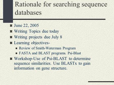 Rationale for searching sequence databases June 22, 2005 Writing Topics due today Writing projects due July 8 Learning objectives- Review of Smith-Waterman.