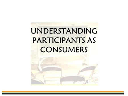 UNDERSTANDING PARTICIPANTS AS CONSUMERS. Why Do We Participate? Personal Improvement –Better health, sense of accomplishment, develop positive values,